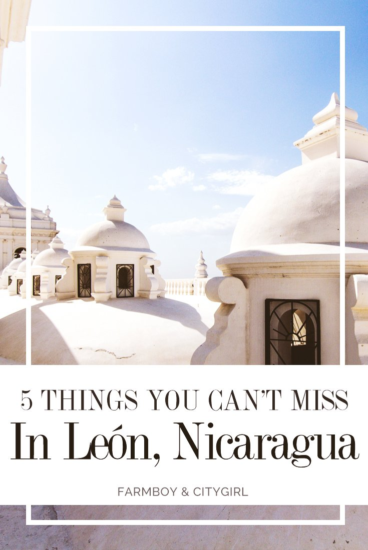 5 Things You Can't Miss In León, Nicaragua | FarmBoy & CityGirl